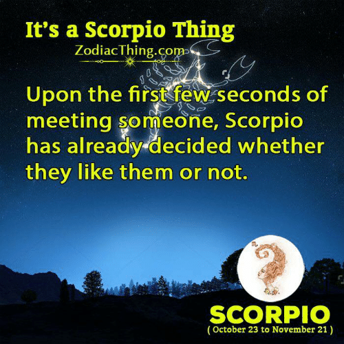 Scorpio, Them, and They: It's a Scorpio Thing  ZodiacThing.co  m>  Upon the firstfew seconds of  meeting someone, Scorpic  has already decided whether  they like them or not.  m.  SCORPIO  (October 23 to November 21)