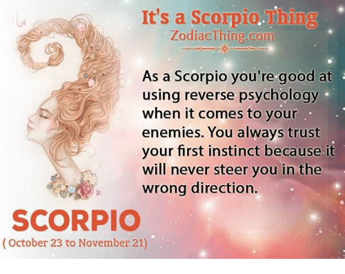 Good, Psychology, and Scorpio: It's a Scorpio.Thing  ZodiacThing.com  As a Scorpio you're good at  using reverse psychology  when it comes to your  enemies. You always trust  our first instinct because. it  will never steer you in the  wrong direction.  SCORPIO  (October 23 to November 21)