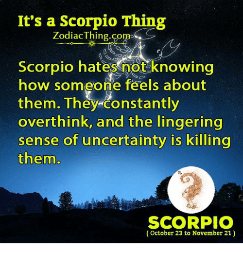 Scorpio, How, and Com: It's a Scorpio Thing  ZodiacThing.com  Scorpio hates not knowing  how someone feels about  them. They constantly  overthink, and the lingering  sense of uncertainty is killing  them  m.  SCORPIO  (October 23 to November 21)