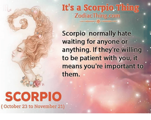 Patient, Scorpio, and Waiting...: It's a Scorpio.Thing  ZodiacThing.com  Scorpio normally hate  waiting for anyone or  anything. If they're willing  to be patient with you, it  means you're important to  them  SCORPIO  (October 23 to November 21)
