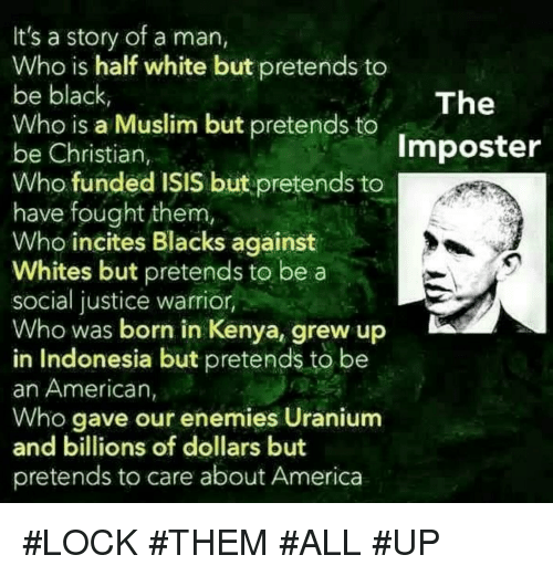 America, Isis, and Muslim: It's a story of a man,  Who is half white but pretends to  be black,  Who is a Muslim but pretends to  be Christian,  Who funded IŞIS but pretends to  have fought them  Who incites Blacks against  Whites but pretends to be a  social justice warrior,  Who was born in Kenya, grew up  in Indonesia but pretends to be  an American,  Who gave our enemies Uranium  and billions of dollars but  pretends to care about America  The  Imposter