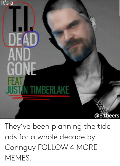 Dank, Justin TImberlake, and Memes: It's a  T.I.  DEAD  AND  GONE  FEAT  JUSTIN TIMBERLAKE  @81beers They've been planning the tide ads for a whole decade by Connguy FOLLOW 4 MORE MEMES.