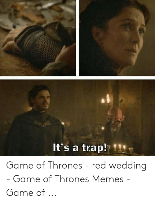 Game Of Thrones Red Wedding.It S A Trap Game Of Thrones Red Wedding Game Of Thrones Memes