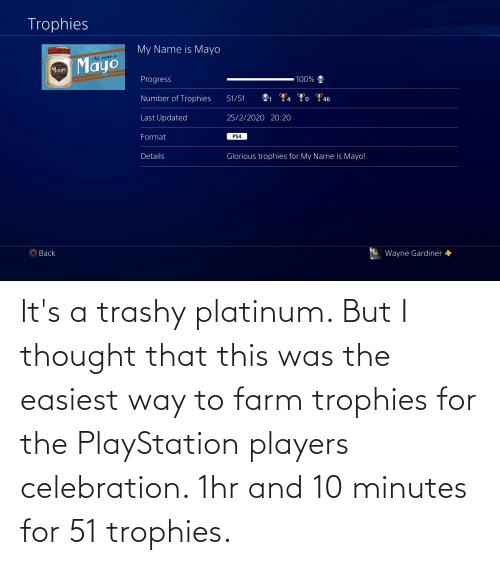 PlayStation, Thought, and Trashy: It's a trashy platinum. But I thought that this was the easiest way to farm trophies for the PlayStation players celebration. 1hr and 10 minutes for 51 trophies.