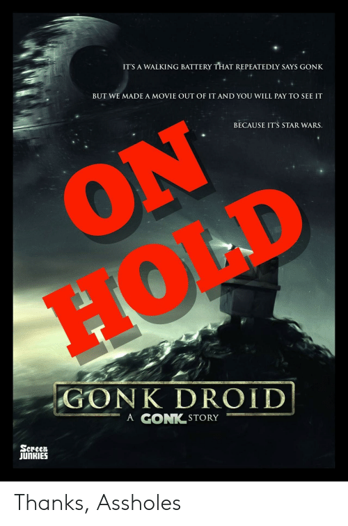 Star Wars, Movie, and Star: ITS A WALKING BATTERY THAT REPEATEDLY SAYS GONK  BUT WE MADE A MOVIE OUT OF IT AND YOU WILL PAY TO SEE IT  BECAUSE IT'S STAR WARS.  GO NK DROID!  ーA GONK.STORY  Sereen  JUnKIES Thanks, Assholes