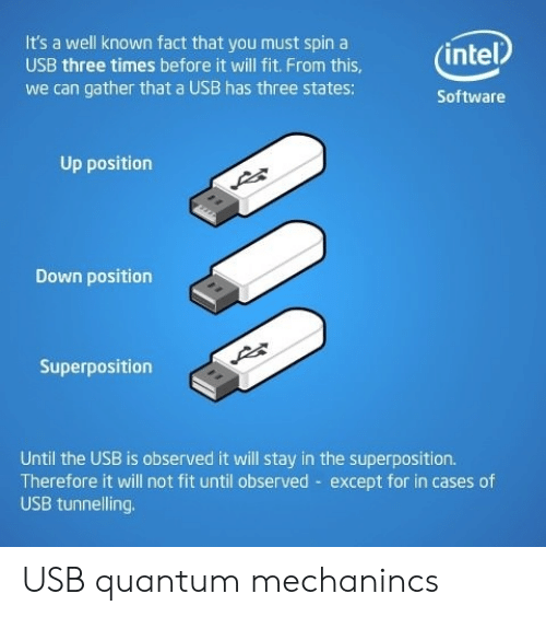 Intel, Software, and Usb: It's a well known fact that you must spin a  (intel  USB three times before it will fit. From this,  we can gather that a USB has three states:  Software  Up position  Down position  Superposition  Until the USB is observed it will stay in the superposition.  Therefore it will not fit until observed except for in cases of  USB tunnelling USB quantum mechanincs