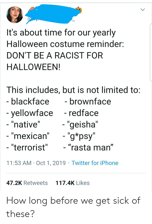 """Halloween, Iphone, and Tumblr: It's about time for our yearly  Halloween costume reminder  DON'T BE A RACIST FOR  HALLOWEEN!  This includes, but is not limited to:  - blackface  - brownface  - redface  -yellowface  - """"native""""  - """"geisha""""  - """"g*psy""""  - """"mexican""""  - """"terrorist""""  - """"rasta man""""  11:53 AM Oct 1, 2019 Twitter for iPhone  117.4K Likes  47.2K Retweets How long before we get sick of these?"""