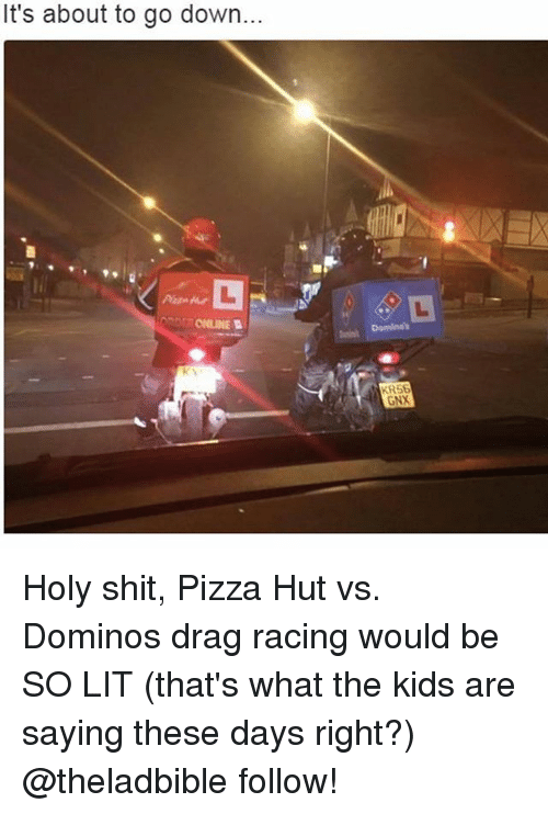 Funny, Lit, and Pizza: It's about to go down...  ONLINE  KR5B  GNX Holy shit, Pizza Hut vs. Dominos drag racing would be SO LIT (that's what the kids are saying these days right?) @theladbible follow!