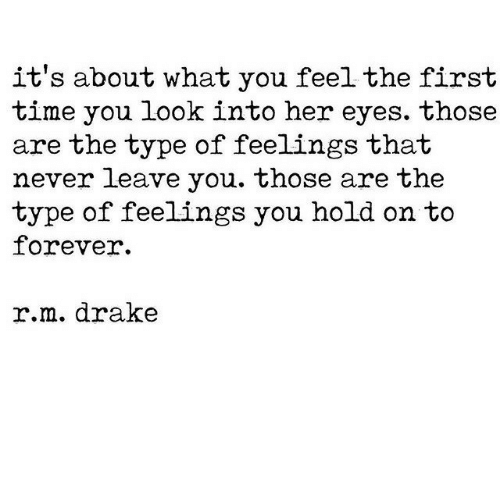 Drake, Forever, and Time: it's about what you feelthe first  time you look into her eyes. those  are the type of feelings that  never leave you. those are the  type of feelings you hold on to  forever.  r.m. drake