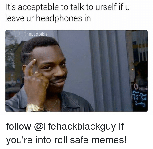 Memes, Headphones, and 🤖: It's acceptable to talk to urself if u  leave ur headphones in  Thel adBibl  Openi  Tri-Sal follow @lifehackblackguy if you're into roll safe memes!