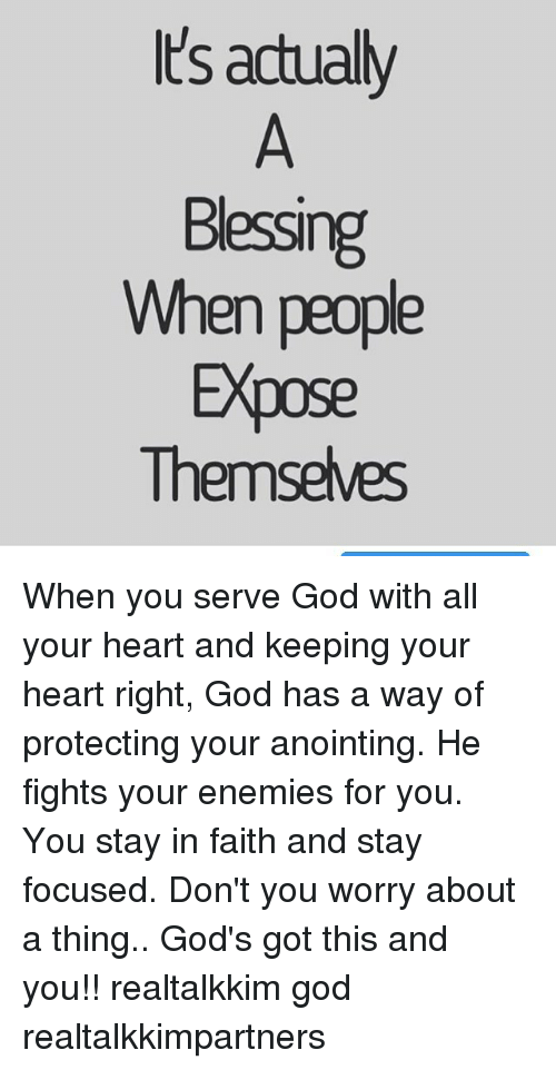 Memes, Focus, and Enemies: Its actually  Bessing  When people  Expose  Themselves When you serve God with all your heart and keeping your heart right, God has a way of protecting your anointing. He fights your enemies for you. You stay in faith and stay focused. Don't you worry about a thing.. God's got this and you!! realtalkkim god realtalkkimpartners