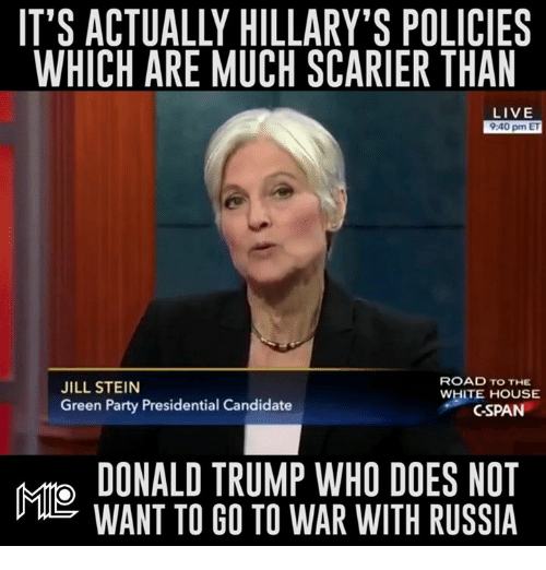 Doe, Memes, and Party: IT'S ACTUALLY HILLARY'S POLICIES  WHICH ARE MUCH SCARIER THAN  LIVE  9:40 pm ET  ROAD TO THE  JILL STEIN  WHITE HOUSE  Green Party Presidential Candidate  C-SPAN  DONALD TRUMP WHO DOES NOT  WANT TO GO TO WAR WITH RUSSIA