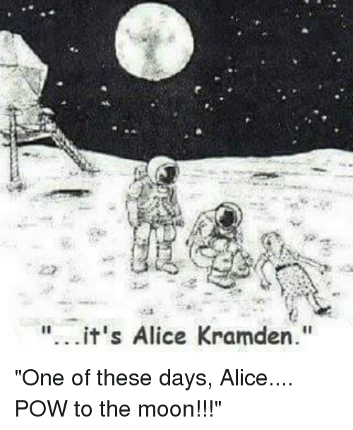 Its Alice Kramden One Of These Days Alice Pow To The Moon Meme