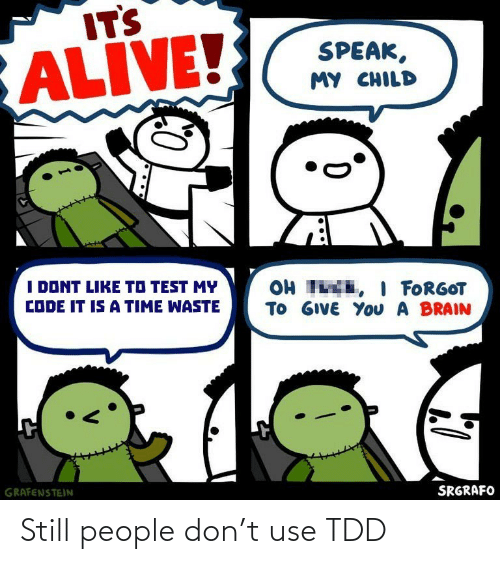 Alive, Brain, and Test: ITS  ALIVE!  SPEAK,  MY CHILD  I DONT LIKE TO TEST MY  OH TE, I FORGOT  TO GIVE YoU A BRAIN  CODE IT IS A TIME WASTE  GRAFENSTEIN  SRGRAFO Still people don't use TDD