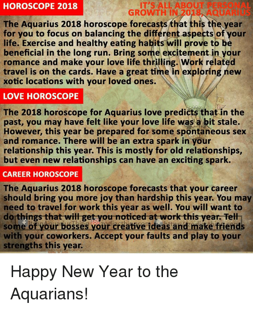 Life, Love, and New Year's: IT'S ALL ABOUT PERSONAL  GROWTH IN 2018, AQUARIUS  HOROSCOPE 2018  The Aquarius 2018 horoscope forecasts that this the year  or you to focus on balancing the différent aspects of your  life. Exercise and healthy eating habits will prove to b  beneficial in the long run. Bring some excitement in your  romance and make your love life thrilling. Work related  travel is on the cards. Have a great time in exploring new  xotic locations with your loved ones.  LOVE HOROSCOPE  The 2018 horoscope for Aquarius love predicts that in the  past, you may have felt like your love life was a bit stale.  However, this year be prepared for some spontaneous sex  and romance. There will be an extra spark in your  relationship this year. This is mostly for old relationships,  but even new relationships can have an exciting spark.  CAREER HOROSCOPE  The Aquarius 2018 horoscope forecasts that your career  should bring you more joy than hardship this year. You may  need to travel for work this year as well. You will want to  do things that will get you noticed at work this year. Tell  of your basses your creative ideas and maka friend  with your coworkers. Accept your faults and play to your  strengths this year Happy New Year to the Aquarians!