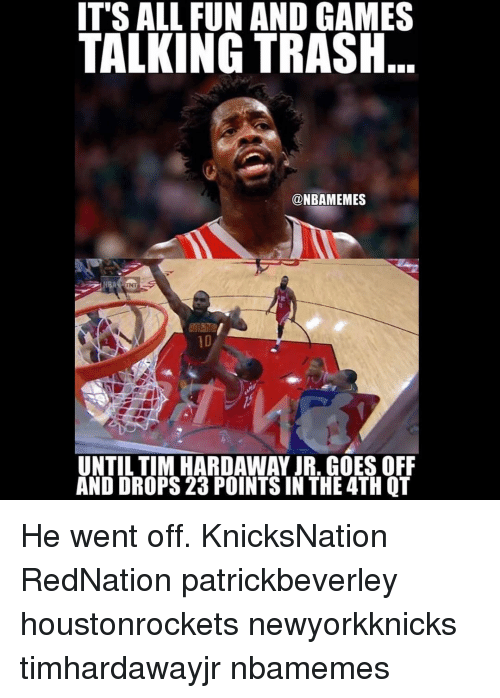 Memes, 🤖, and Tim: IT'S ALL FUN AND GAMES  TALKING TRASH  @NBAMEMES  UNTIL TIM HARDAWAY JR. GOES OFF  AND DROPS 23 POINTS IN THE 4TH QT He went off. KnicksNation RedNation patrickbeverley houstonrockets newyorkknicks timhardawayjr nbamemes
