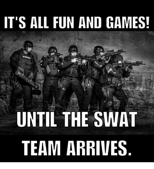 its all fun and games until the swat team arrives 6225689 ✅ 25 best memes about swat team swat team memes,Swat Meme