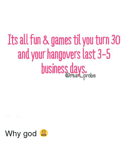 Its All Fun& Games Til You Turn 30 and Your Hangovers Last 3