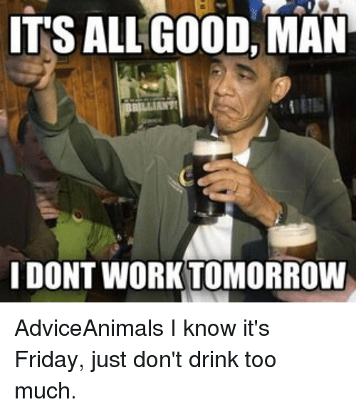 its all good man i dont work tomorrow adviceanimals i 12522268 its all good man i dont work tomorrow adviceanimals i know it's