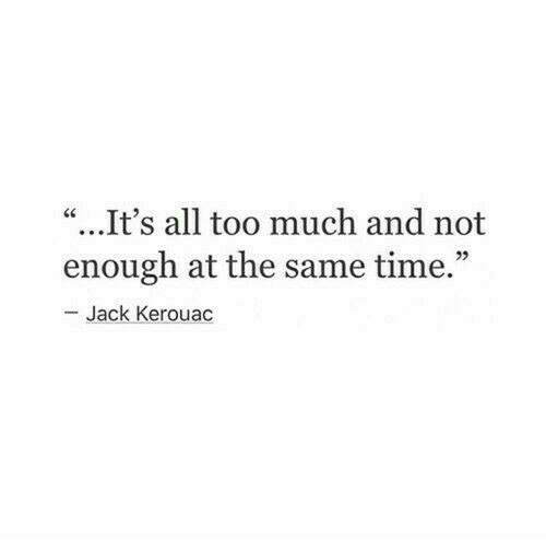 "Too Much, Time, and Jack Kerouac: ""...It's all too much and not  enough at the same time.""  Jack Kerouac"
