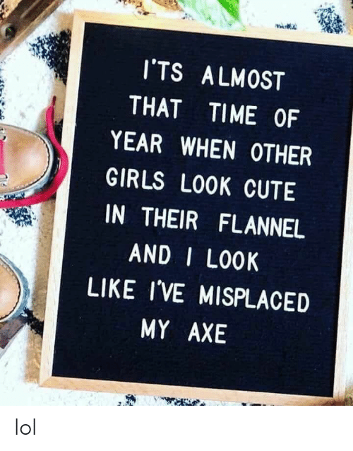 Cute, Girls, and Lol: I'TS ALMOST  THAT  TIME OF  YEAR WHEN OTHER  GIRLS LOOK CUTE  IN THEIR FLANNEL  AND I LOOK  LIKE I'VE MISPLACED  MY AXE lol