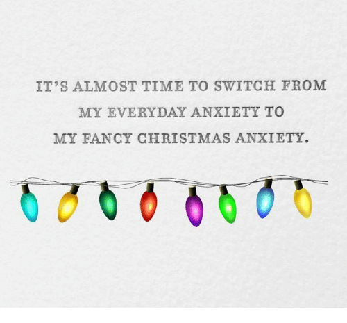 Christmas, Dank, and Anxiety: IT'S ALMOST TIME TO SWITCH FROM  MY EVERYDAY ANXIETY TO  MY FANCY CHRISTMAS ANXIETY