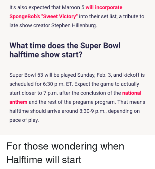 """SpongeBob, Stephen, and Super Bowl: It's also expected that Maroon 5 will incorporate  SpongeBob's """"Sweet Victory"""" into their set list, a tribute to  late show creator Stephen Hillenburg  What time does the Super Bowl  halftime show start?  Super Bowl 53 will be played Sunday, Feb. 3, and kickoff is  scheduled for 6.30 p.m. ET. Expect the game to actually  start closer to 7 p.m. after the conclusion of the national  anthem and the rest of the pregame program. That means  halftime should arrive around 8:30-9 p.m., depending on  pace of play"""