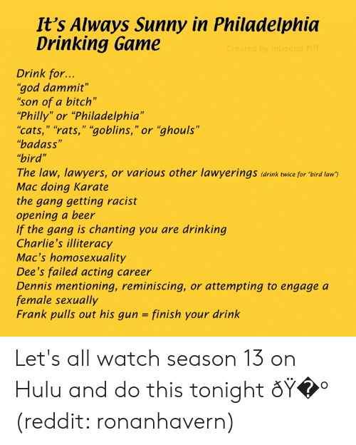 """Beer, Bitch, and Cats: It's Always Sunny in Philadelphia  Drinking  Game  Created by Inbound Piff  Drink for...  """"god dammit""""  """"son of a bitch""""  """"Philly"""" or """"Philadelphia""""  """"cats,"""" """"rats,"""" """"goblins,"""" or """"ghouls""""  """"badass""""  """"bird""""  The law, lawyers, or various other lawyerings (drink twice for """"bird law  Mac doing Karate  the gang getting racist  opening a beer  If the gang is chanting you are drinking  Charlie's illiteracy  Mac's homosexuality  Dee's failed acting career  Dennis mentioning, reminiscing, or attempting to engage a  female sexually  Frank pulls out his gun = finish your drink Let's all watch season 13 on Hulu and do this tonight � (reddit: ronanhavern)"""