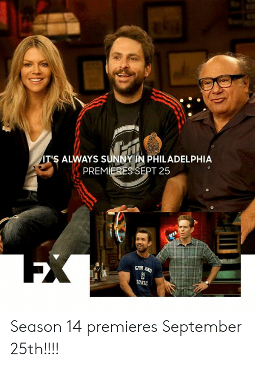 Memes, Philadelphia, and It's Always Sunny in Philadelphia: IT'S ALWAYS SUNNY IN PHILADELPHIA  PREMIERES SEPT 25  EX  GTM AND  TONIC Season 14 premieres September 25th!!!!