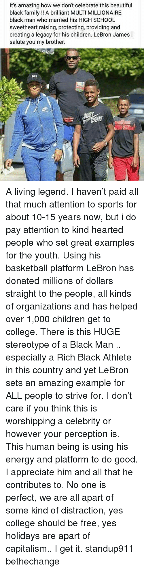 Basketball, Beautiful, and Children: It's amazing how we don't celebrate this beautiful  black family! A briliant MULTI MILLIONAIRE  black man who married his HIGH SCHOOL  sweetheart raising, protecting, providing and  creating a legacy for his children. LeBron James l  salute you my brother. A living legend. I haven't paid all that much attention to sports for about 10-15 years now, but i do pay attention to kind hearted people who set great examples for the youth. Using his basketball platform LeBron has donated millions of dollars straight to the people, all kinds of organizations and has helped over 1,000 children get to college. There is this HUGE stereotype of a Black Man .. especially a Rich Black Athlete in this country and yet LeBron sets an amazing example for ALL people to strive for. I don't care if you think this is worshipping a celebrity or however your perception is. This human being is using his energy and platform to do good. I appreciate him and all that he contributes to. No one is perfect, we are all apart of some kind of distraction, yes college should be free, yes holidays are apart of capitalism.. I get it. standup911 bethechange