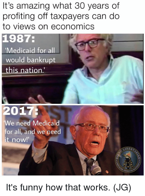 """Funny, Memes, and Amazing: It's amazing what 30 years of  profiting off taxpayers can do  to views on economics  1987:  Medicaid for all  would bankrupt  this nation.""""  2017:  We need Medicaid  or all, and we peed  it now!  IBER  쏙! It's funny how that works. (JG)"""