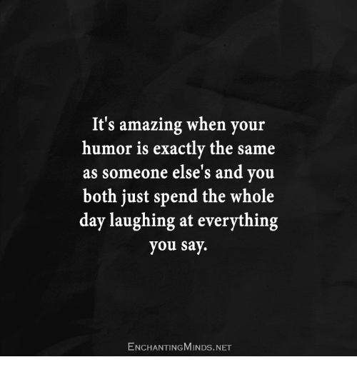 Amazing, Net, and Day: It's amazing when your  humor is exactly the same  as someone else's and you  both just spend the whole  day laughing at everything  you say.  ENCHANTINGMINDs.NET