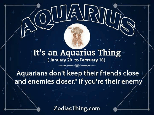 "Friends, Aquarius, and Enemies: It's an Aquarius Thing  (January 20 to February 18)  Aquarians don't keep their friends close/  and enemies closer."" If you're their enemy  ZodiacThing.com"