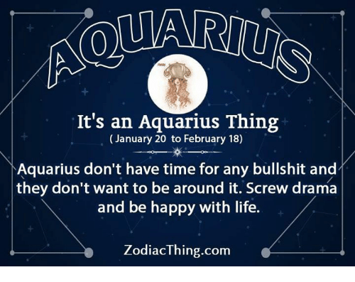Life, Aquarius, and Happy: It's an Aquarius Thing  (January 20 to February 18)  Aquarius don't have time for any bullshit and  they don't want to be around it. Screw drama  and be happy with life.  ZodiacThing.com
