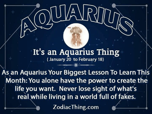 Being Alone, Life, and Aquarius: It's an Aquarius Thing  (January 20 to February 18)  As an Aquarius Your Biggest Lesson To Learn This  Month: You alone have the power to create the  life you want. Never lose sight of what's  real while living in a world full of fakes  ZodiacThing.com