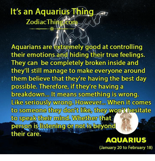 True, Aquarius, and Best: It's an Aquarius Thing  Zodiac Thi  Aquarians are extremely good at controlling  their emotions and hiding their true feelings.  They can be completely broken inside and  they'll still manage to make everyone around  them believe that they're having the best day  possible. Therefore, if they're having a  breakdown... It means something is wrong.  Like seriously wrong. However  When it comes  to someone they dont like they wont hesitate  to speak their mind. Whether  that  person is listening ornot is beyond  their care.  AQUARIUS  (January 20 to February 18)