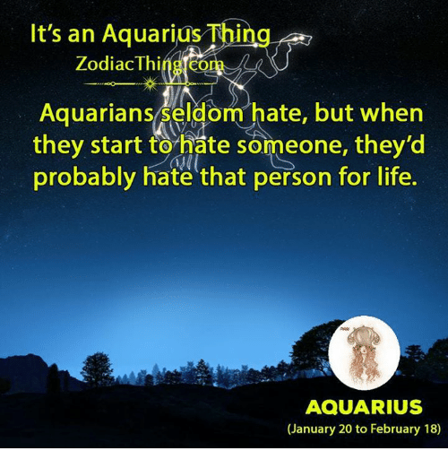 Life, Aquarius, and Zodiac: It's an Aquarius Thing  Zodiac Thing com  Aquariansseldom hate, but whern  they start to hate someone, they'd  probably hate that person for life.  AQUARIUS  (January 20 to February 18)