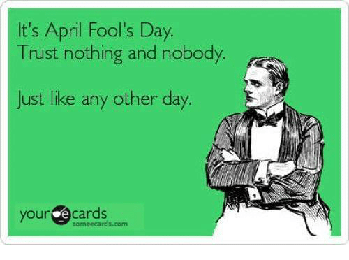 Dank, Ecards, and Someecards: It's April Fool's Day.  Trust nothing and nobody  Just like any other day.  your ecards  someecards.com