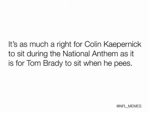 Colin Kaepernick, Nfl, and Tom Brady: It's as much a right for Colin Kaepernick  to sit during the National Anthem as it  is for Tom Brady to sit when he pees.  @NFL MEMES