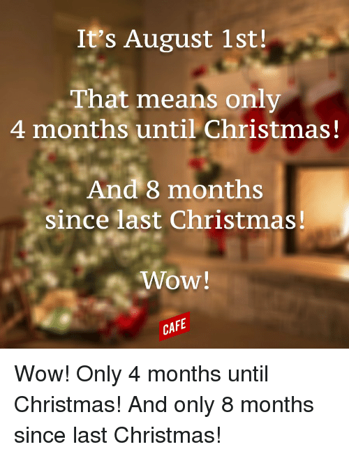 Christmas In August Meme.It S August 1st That Means Only 4 Months Until Christmas