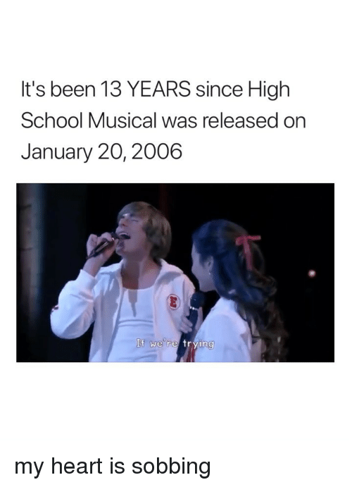 High School Musical, School, and Heart: It's been 13 YEARS since High  School Musical was released on  January 20, 2006  If we re frying my heart is sobbing