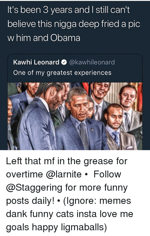 Cats, Dank, and Funny: It's been 3 years and I still can't  believe this nigga deep fried a pic  w him and Obama  Kawhi Leonard @kawhileonard  One of my greatest experiences Left that mf in the grease for overtime @larnite • ➫➫➫ Follow @Staggering for more funny posts daily! • (Ignore: memes dank funny cats insta love me goals happy ligmaballs)