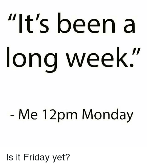 """Friday, Memes, and Monday: """"It's been a  long week  Me 12pm Monday Is it Friday yet?"""