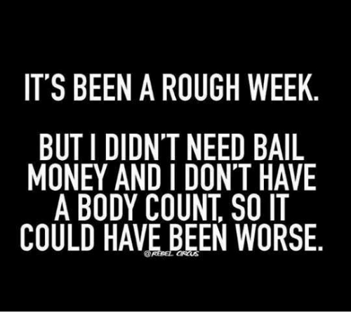 it s been a rough week buti didn t need bail money and i don t have