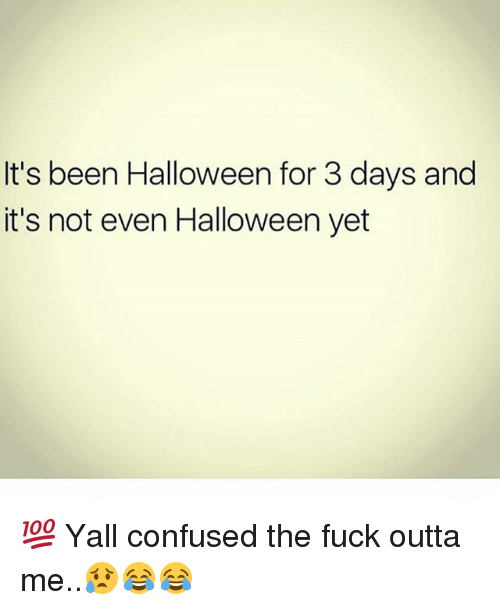 Confused, Halloween, and Memes: It's been Halloween for 3 days and  it's not even Halloween yet 💯 Yall confused the fuck outta me..😥😂😂