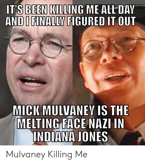 Indiana, Indiana Jones, and Been: IT'S BEEN KILLING ME ALL DAV  AND I FINALLY FIGURED IT OUT  MICK MULVANEY IS THE  MELTING FACE NAZI IN  INDIANA JONES Mulvaney Killing Me