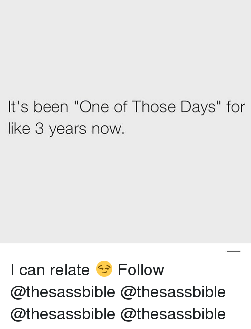 """Memes, Been, and 🤖: It's been """"One of Those Days"""" for  like 3 years now I can relate 😏 Follow @thesassbible @thesassbible @thesassbible @thesassbible"""