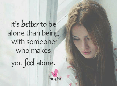 Its Better To Be Alone Than Being With Someone Who Makes You Feel