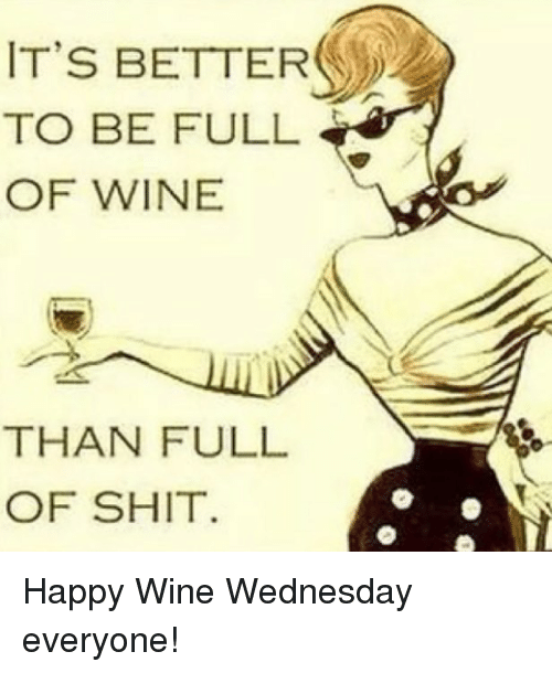Wine, Happy, and Wednesday: IT'S BETTER  TO BE FULL  OF WINE  THAN FULL  OF SHIT Happy Wine Wednesday everyone!