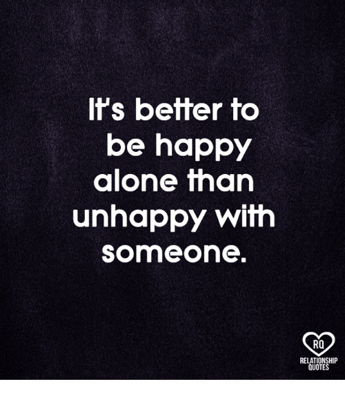 it s better to be happy alone than unhappy someone rq